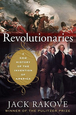 Revolutionaries: A New History of the Invention of America, Rakove, Jack