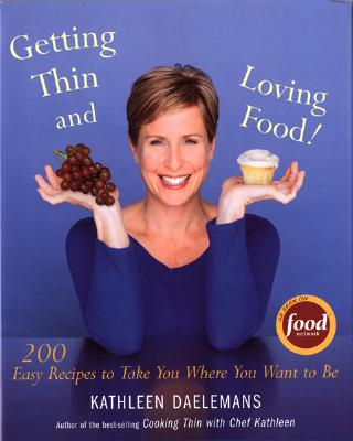 Getting Thin and Loving Food: 200 Easy Recipes to Take You Where You Want to Be, Kathleen Daelemans
