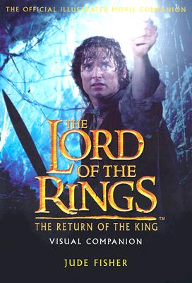LORD OF THE RINGS: THE RETURN OF THE KING: VISUAL COMPANION THE OFFICIAL ILLUSTRATED MOVIE COMPANION, FISHER, JUDE