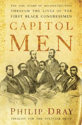 Capitol Men: The Epic Story of Reconstruction Through the Lives of the First BlackCongressmen, Philip Dray