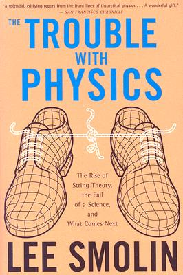 The Trouble With Physics: The Rise of String Theory, The Fall of a Science, and What Comes Next, Lee Smolin