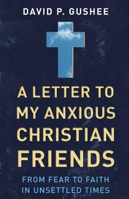A Letter to My Anxious Christian Friends: From Fear to Faith in Unsettled Times, Gushee, David P.