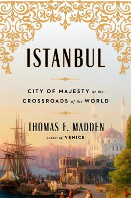 Istanbul: City of Majesty at the Crossroads of the World, Thomas F. Madden