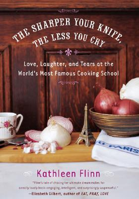 Image for The Sharper Your Knife, the Less You Cry: Love, Laughter, and Tears at the World's Most Famous Cooking School