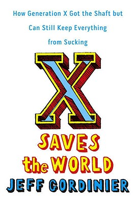 X Saves the World: How Generation X Got the Shaft but Can Still Keep Everything from Sucking, Gordinier, Jeff