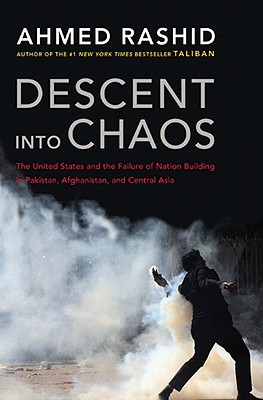 Descent into Chaos: The United States and the Failure of Nation Building in Pakistan, Afghanistan, a nd Central Asia, Rashid, Ahmed