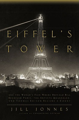 Eiffel's Tower: And the World's Fair Where Buffalo Bill Beguiled Paris, theArtists Quarreled, and Thomas Edison Became a Count, Jill Jonnes