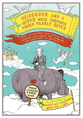 Heidegger and a Hippo Walk Through Those Pearly Gates: Using Philosophy (and Jokes!) to Explore Life, Death, the Afterlife, and Everything in Between, Thomas Cathcart, Daniel Klein