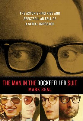 The Man in the Rockefeller Suit: The Astonishing Rise and Spectacular Fall of a Serial Imposter, Seal, Mark