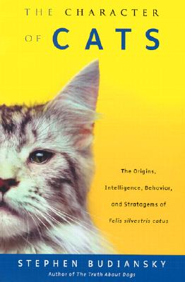 Image for The Character of Cats: The Origins, Intelligence, Behavior and Stratagems of Felissilvestris catus