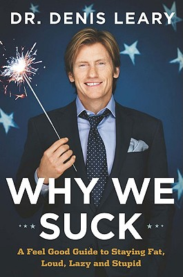 Why We Suck: A Feel Good Guide to Staying Fat, Loud, Lazy and Stupid, Leary, Dr. Denis