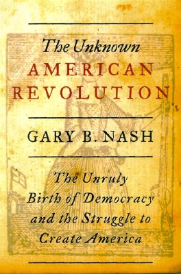 The Unknown American Revolution: The Unruly Birth of Democracy and the Struggle to Create America, Nash, Gary B.