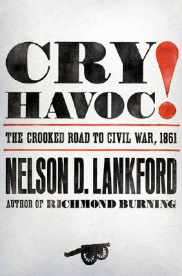 Cry Havoc!: The Crooked Road to Civil War, 1861, Lankford, Nelson