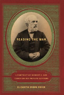 Reading the Man : A Portrait of Robert E. Lee Through His Private Letters, Pryor, Elizabeth Brown