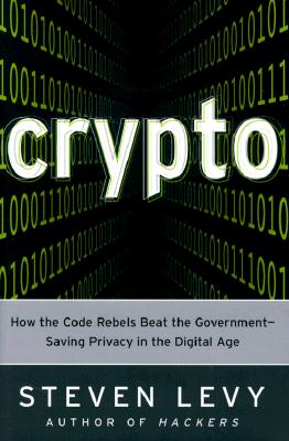 Crypto: How the Code Rebels Beat the Government--Saving Privacy in the Digital Age, Steven Levy