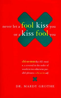 Image for Never Let a Fool Kiss You or a Kiss Fool You : Chiasmus and a World of Quotations That Say What They Mean and Mean What They Say