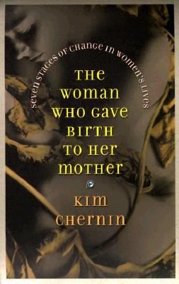 The Woman Who Gave Birth to Her Mother: Seven Stages of Change in Women's Lives, Chernin, Kim