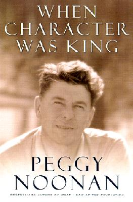 When Character Was King: A Story of Ronald Reagan, PEGGY NOONAN