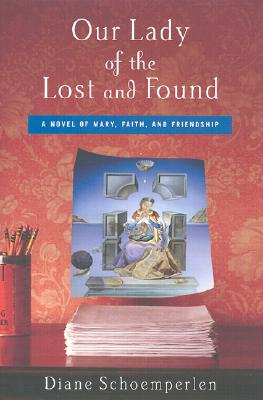 Our Lady of the Lost and Found: A Novel of Mary, Faith, and Friendship, Schoemperlen, Diane
