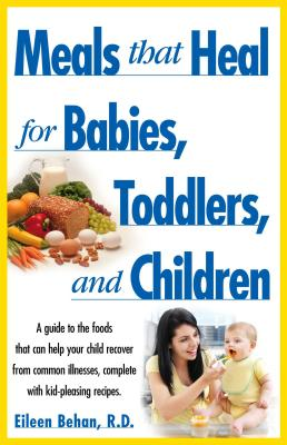 Meals That Heal for Babies, Toddlers, and Children; a Guide to the Foods That Can Help Your Child Recover from Common Illnesses, Complete with Kid-Pleasing Recipes, Behan, Eileen