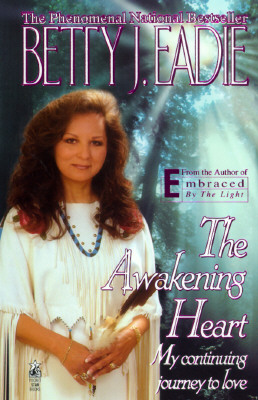 The Awakening Heart: My Continuining Journey To Love, Betty J. Eadie