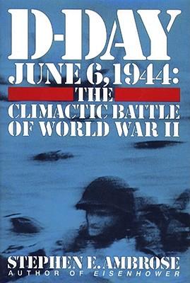 D-Day June 6, 1944: The Climactic Battle of World War II, Ambrose, Stephen E.