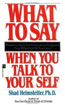 What to Say When You Talk to Your Self, Helmstetter, Shad Ph.D.