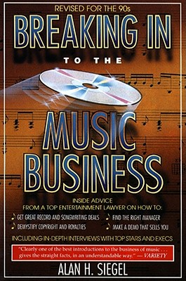 Breaking Into the Music Business: Revised and Updated for the 21st Century, Alan H. Siegel