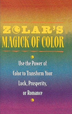 Zolar's Magick of Color: Use the Power of Color to Transform Your Luck, Prosperity, or Romance, Zolar