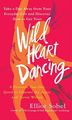 Wild Heart Dancing: A Personal, One-Day Quest to Liberate the Artist and Lover Within, Sobel, Elliot