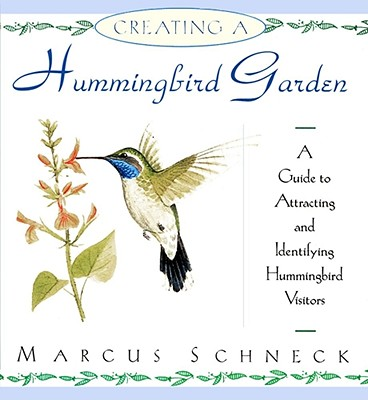 Creating a Hummingbird Garden : A Guide to Attracting and Identifying Hummingbird Visitors, Schneck, Marcus H.