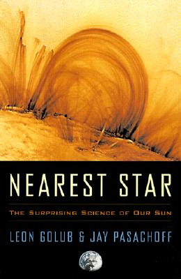 Nearest Star: The Surprising Science of Our Sun, Golub, Leon; Pasachoff, Jay M.