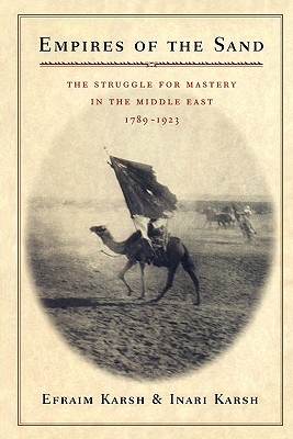 Empires of the Sand: The Struggle for Mastery in the Middle East, 1789-1923, Karsh, Efraim; Karsh, Inari