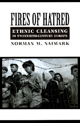 Fires of Hatred: Ethnic Cleansing in Twentieth-Century Europe, Naimark, Norman M.
