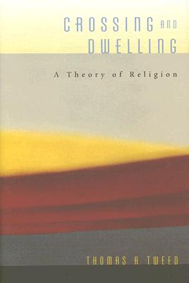 Crossing and Dwelling: A Theory of Religion, Tweed, Thomas A.