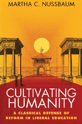Cultivating Humanity: A Classical Defense of Reform in Liberal Education, Martha C. Nussbaum