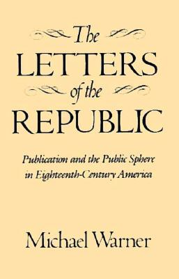 Image for The Letters of the Republic: Publication and the Public Sphere in Eighteenth-Century America