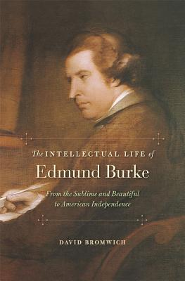 The Intellectual Life of Edmund Burke: From the Sublime and Beautiful to American Independence, David Bromwich