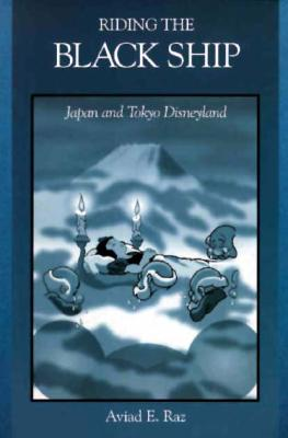Image for Riding the Black Ship: Japan and Tokyo Disneyland (Harvard East Asian Monographs)