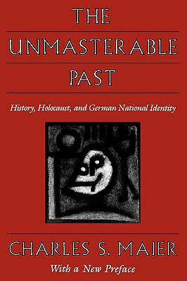 The Unmasterable Past: History, Holocaust, and German National Identity, With a new preface, Maier, Charles S.