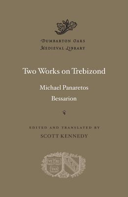 Two Works on Trebizond (Dumbarton Oaks Medieval Library), Michael Panaretos,Bessarion