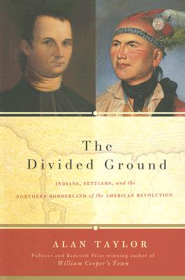 The Divided Ground: Indians, Settlers, and the Northern Borderland of the American Revolution, Taylor, Alan