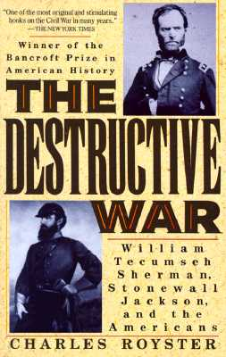 The Destructive War: William Tecumseh Sherman, Stonewall Jackson, and the Americans, Royster, Charles
