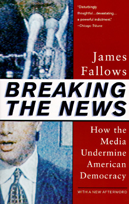 Image for Breaking The News: How the Media Undermine American Democracy