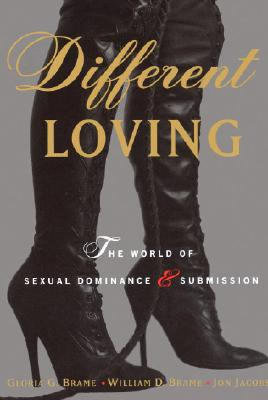 Different Loving: The World of Sexual Dominance and Submission, William Brame, Gloria Brame, Jon Jacobs