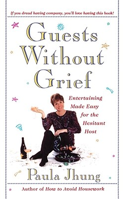 Guests Without Grief: Entertaining Made Easy for the Hesitant Host, Jhung, Paula