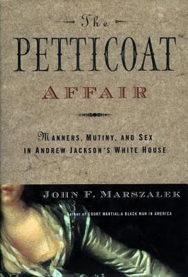 The Petticoat Affair: Manners, Mutiny, and Sex in Andrew Jackson's White House, John F. Marszalek
