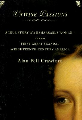 Image for Unwise Passions : A True Story of a Remarkable Woman-- And the Last Great Scandal of Eighteenth-Century America