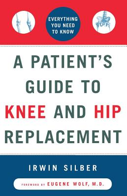 A Patient's Guide to Knee and Hip Replacement: Everything You Need to Know, Silber, Irwin