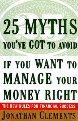 Image for 25 Myths You've Got to Avoid If You Want to Manage Your Money Right : The New Rules for Financial Success